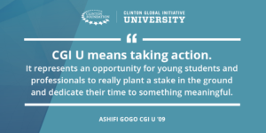 """CGI U means taking action. It represents an opportunity for young students and professionals to really plant a stake in the ground and dedicate their time to something meaningful"". Ashifi Gogo, CGI U '09 quote"